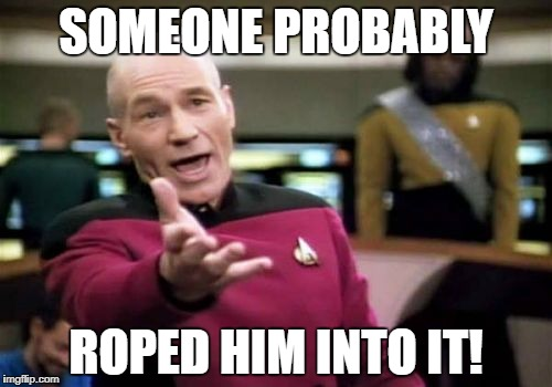 Picard Wtf Meme | SOMEONE PROBABLY ROPED HIM INTO IT! | image tagged in memes,picard wtf | made w/ Imgflip meme maker