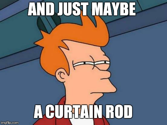 Futurama Fry Meme | AND JUST MAYBE A CURTAIN ROD | image tagged in memes,futurama fry | made w/ Imgflip meme maker