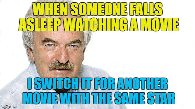 WHEN SOMEONE FALLS ASLEEP WATCHING A MOVIE I SWITCH IT FOR ANOTHER MOVIE WITH THE SAME STAR | made w/ Imgflip meme maker
