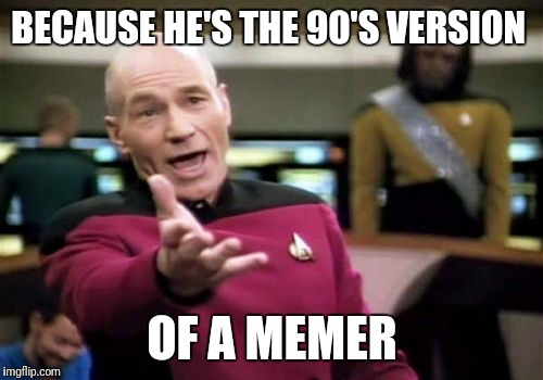 Picard Wtf Meme | BECAUSE HE'S THE 90'S VERSION OF A MEMER | image tagged in memes,picard wtf | made w/ Imgflip meme maker
