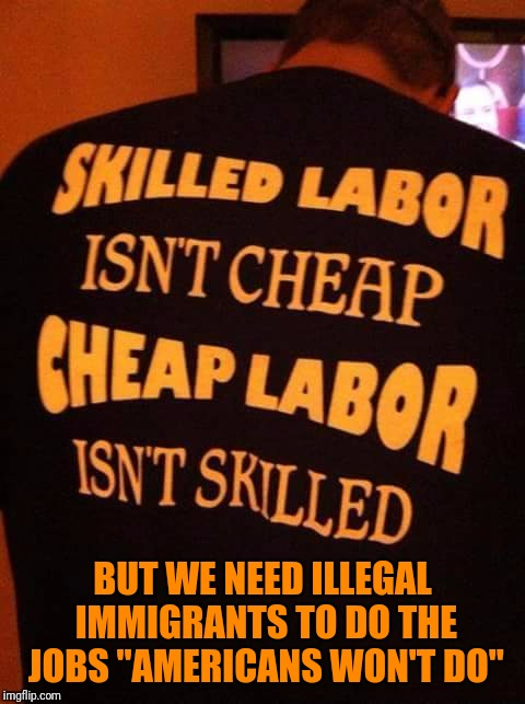 "BUT WE NEED ILLEGAL IMMIGRANTS TO DO THE JOBS ""AMERICANS WON'T DO"" 