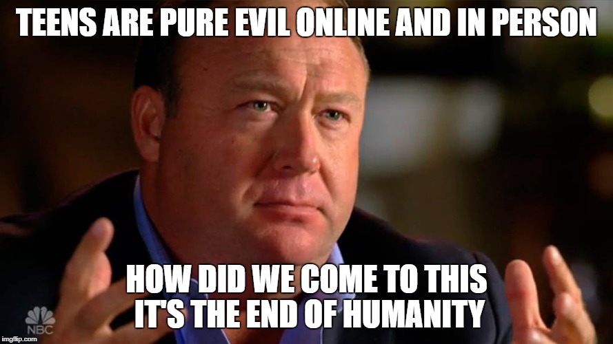 Teens Are Evil | TEENS ARE PURE EVIL ONLINE AND IN PERSON HOW DID WE COME TO THIS IT'S THE END OF HUMANITY | image tagged in teens teen social alex jones info wars humor meme sick evil terrible internet awful | made w/ Imgflip meme maker