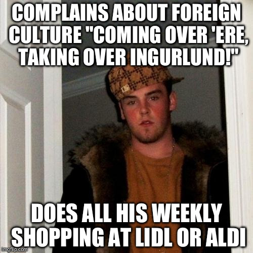 "Scumbag Steve Meme | COMPLAINS ABOUT FOREIGN CULTURE ""COMING OVER 'ERE, TAKING OVER INGURLUND!"" DOES ALL HIS WEEKLY SHOPPING AT LIDL OR ALDI 