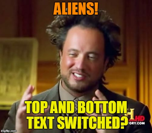 #memes #ancient aliens #switched #title #tags | ALIENS! TOP AND BOTTOM TEXT SWITCHED? | image tagged in i don't know how but the aliens did it - from a comment on a phantasmemegoric meme | made w/ Imgflip meme maker
