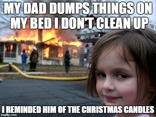 puting away xmas decorations... always a chore | MY DAD DUMPS THINGS ON MY BED I DON'T CLEAN UP I REMINDED HIM OF THE CHRISTMAS CANDLES | image tagged in memes,disaster girl,funny,lol,lmao,lmfao | made w/ Imgflip meme maker
