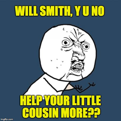 Y U No Meme | WILL SMITH, Y U NO HELP YOUR LITTLE COUSIN MORE?? | image tagged in memes,y u no | made w/ Imgflip meme maker