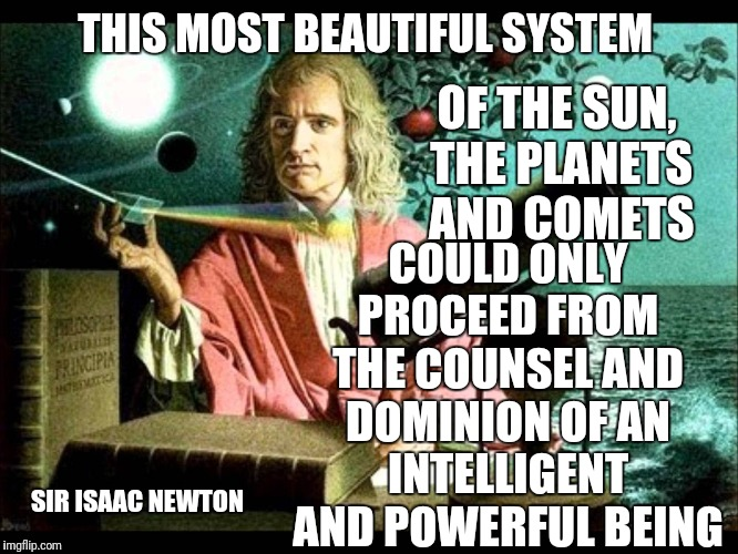THIS MOST BEAUTIFUL SYSTEM COULD ONLY PROCEED FROM THE COUNSEL AND DOMINION OF AN INTELLIGENT AND POWERFUL BEING OF THE SUN, THE PLANETS AND | image tagged in sir isaac newton | made w/ Imgflip meme maker