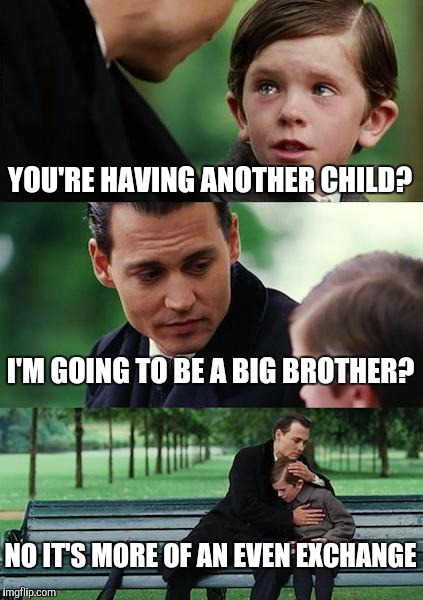 Finding Neverland Meme | YOU'RE HAVING ANOTHER CHILD? I'M GOING TO BE A BIG BROTHER? NO IT'S MORE OF AN EVEN EXCHANGE | image tagged in memes,finding neverland | made w/ Imgflip meme maker