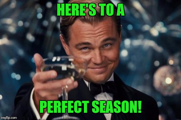 Leonardo Dicaprio Cheers Meme | HERE'S TO A PERFECT SEASON! | image tagged in memes,leonardo dicaprio cheers | made w/ Imgflip meme maker