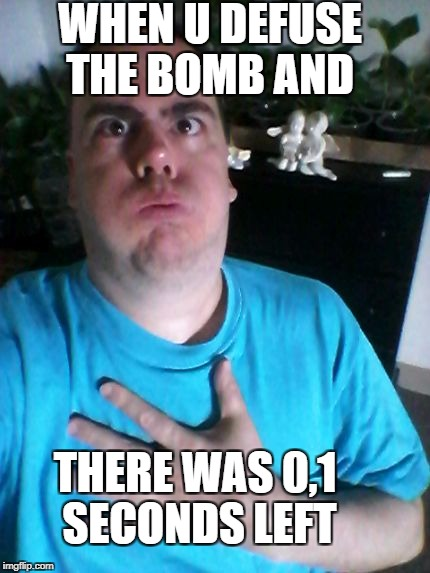 WHEN U DEFUSE THE BOMB AND THERE WAS 0,1 SECONDS LEFT | image tagged in that was close | made w/ Imgflip meme maker