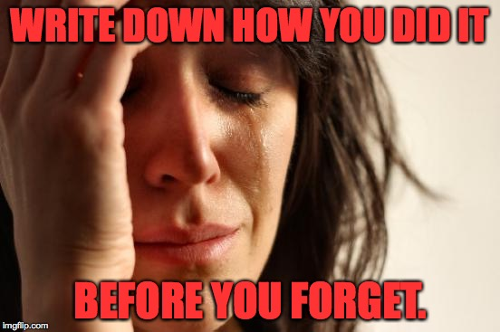 First World Problems Meme | WRITE DOWN HOW YOU DID IT BEFORE YOU FORGET. | image tagged in memes,first world problems | made w/ Imgflip meme maker