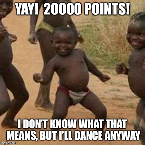 20k yay! | YAY!  20000 POINTS! I DON'T KNOW WHAT THAT MEANS, BUT I'LL DANCE ANYWAY | image tagged in memes,third world success kid | made w/ Imgflip meme maker