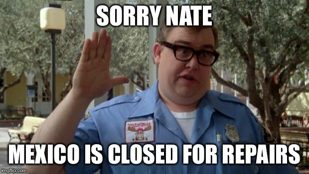 John Candy - Closed | SORRY NATE MEXICO IS CLOSED FOR REPAIRS | image tagged in john candy - closed | made w/ Imgflip meme maker