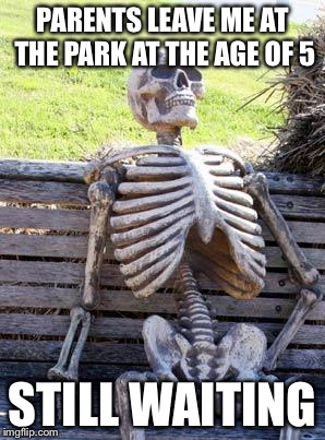 Waiting Skeleton Meme | PARENTS LEAVE ME AT THE PARK AT THE AGE OF 5 STILL WAITING | image tagged in memes,waiting skeleton | made w/ Imgflip meme maker