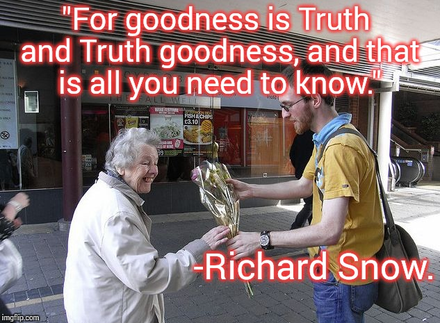 "An act of goodness.  | ""For goodness is Truth and Truth goodness, and that is all you need to know."" -Richard Snow. 