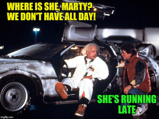 WHERE IS SHE, MARTY?  WE DON'T HAVE ALL DAY! SHE'S RUNNING LATE | made w/ Imgflip meme maker