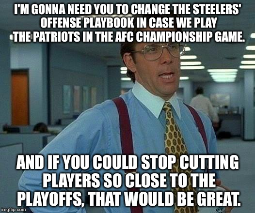 Gotta redo our Steelers offense  | I'M GONNA NEED YOU TO CHANGE THE STEELERS' OFFENSE PLAYBOOK IN CASE WE PLAY THE PATRIOTS IN THE AFC CHAMPIONSHIP GAME. AND IF YOU COULD STOP | image tagged in memes,that would be great,pittsburgh steelers,new england patriots,james harrison,nfl memes | made w/ Imgflip meme maker
