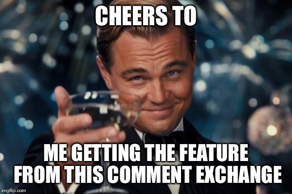 Leonardo Dicaprio Cheers Meme | CHEERS TO ME GETTING THE FEATURE FROM THIS COMMENT EXCHANGE | image tagged in memes,leonardo dicaprio cheers | made w/ Imgflip meme maker