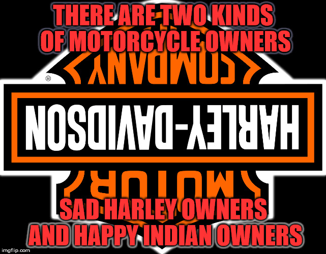 Indian Motorcycles are better | THERE ARE TWO KINDS OF MOTORCYCLE OWNERS SAD HARLEY OWNERS AND HAPPY INDIAN OWNERS | image tagged in indian motorcycles,harley davdison sucks,indians are better | made w/ Imgflip meme maker