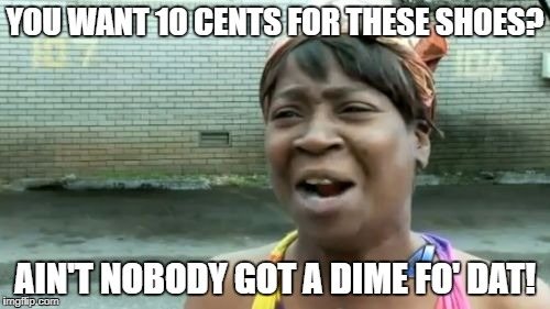 Aint Nobody Got Time For That Meme | YOU WANT 10 CENTS FOR THESE SHOES? AIN'T NOBODY GOT A DIME FO' DAT! | image tagged in memes,aint nobody got time for that | made w/ Imgflip meme maker