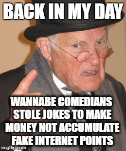 Back In My Day Meme | BACK IN MY DAY WANNABE COMEDIANS STOLE JOKES TO MAKE MONEY NOT ACCUMULATE FAKE INTERNET POINTS | image tagged in memes,back in my day | made w/ Imgflip meme maker