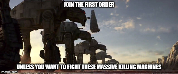 First order propaganda | JOIN THE FIRST ORDER UNLESS YOU WANT TO FIGHT THESE MASSIVE KILLING MACHINES | image tagged in star wars | made w/ Imgflip meme maker