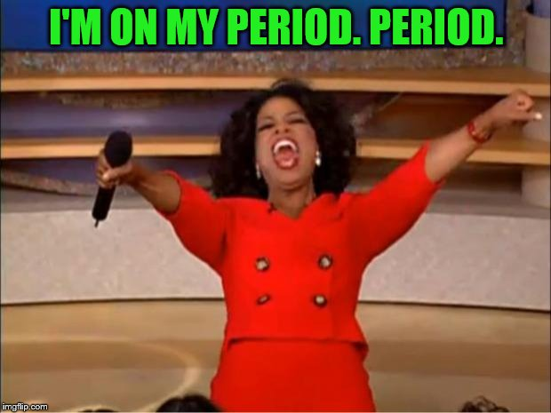 Oprah You Get A Meme | I'M ON MY PERIOD. PERIOD. | image tagged in memes,oprah you get a | made w/ Imgflip meme maker