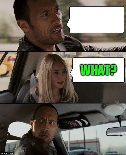 The Rock Driving Meme | WHAT? | image tagged in memes,the rock driving | made w/ Imgflip meme maker