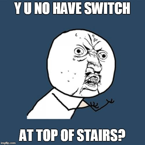 Y U No Meme | Y U NO HAVE SWITCH AT TOP OF STAIRS? | image tagged in memes,y u no | made w/ Imgflip meme maker