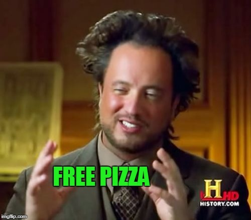 Ancient Aliens Meme | FREE PIZZA | image tagged in memes,ancient aliens | made w/ Imgflip meme maker