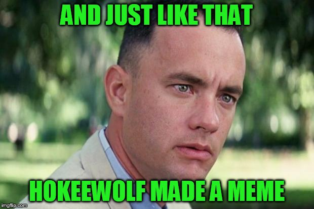 Forrest gump | AND JUST LIKE THAT HOKEEWOLF MADE A MEME | image tagged in forrest gump | made w/ Imgflip meme maker