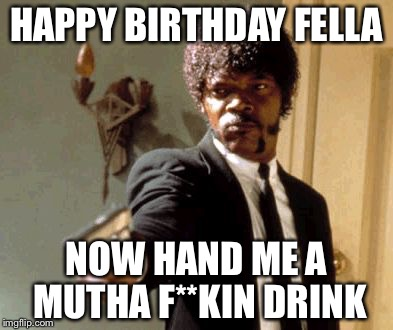 Say That Again I Dare You Meme | HAPPY BIRTHDAY FELLA NOW HAND ME A MUTHA F**KIN DRINK | image tagged in memes,say that again i dare you | made w/ Imgflip meme maker