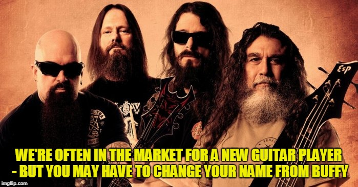 WE'RE OFTEN IN THE MARKET FOR A NEW GUITAR PLAYER - BUT YOU MAY HAVE TO CHANGE YOUR NAME FROM BUFFY | made w/ Imgflip meme maker