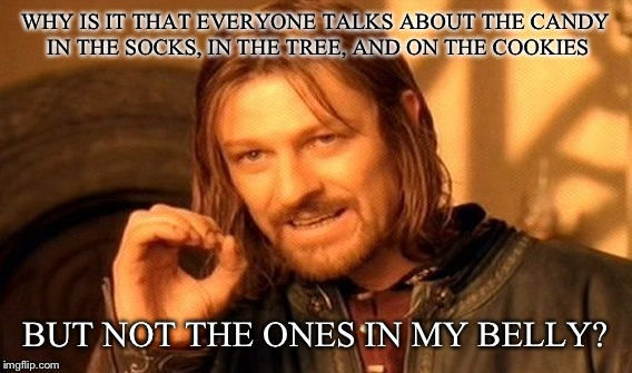 One Does Not Simply Meme | WHY IS IT THAT EVERYONE TALKS ABOUT THE CANDY IN THE SOCKS, IN THE TREE, AND ON THE COOKIES BUT NOT THE ONES IN MY BELLY? | image tagged in memes,one does not simply | made w/ Imgflip meme maker