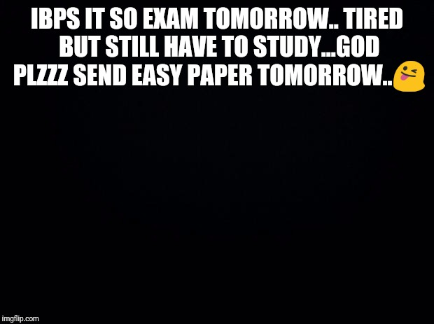Black background | IBPS IT SO EXAM TOMORROW.. TIRED BUT STILL HAVE TO STUDY...GOD PLZZZ SEND EASY PAPER TOMORROW.. | image tagged in black background | made w/ Imgflip meme maker