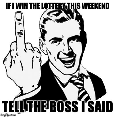 1950s Middle Finger Meme | IF I WIN THE LOTTERY THIS WEEKEND TELL THE BOSS I SAID | image tagged in memes,1950s middle finger | made w/ Imgflip meme maker