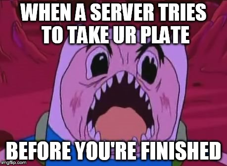 Finn The Human Meme | WHEN A SERVER TRIES TO TAKE UR PLATE BEFORE YOU'RE FINISHED | image tagged in memes,finn the human | made w/ Imgflip meme maker