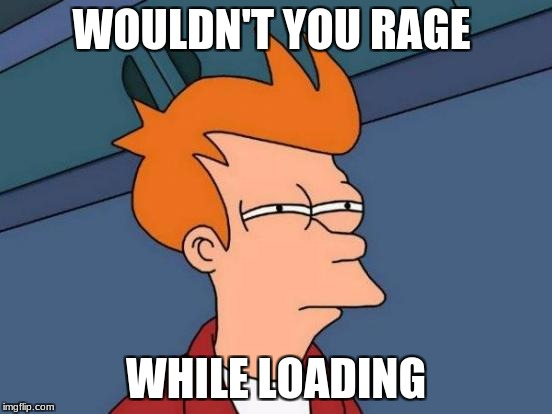 Futurama Fry Meme | WOULDN'T YOU RAGE WHILE LOADING | image tagged in memes,futurama fry | made w/ Imgflip meme maker