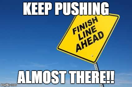 Finish Line | KEEP PUSHING ALMOST THERE!! | image tagged in finish line | made w/ Imgflip meme maker
