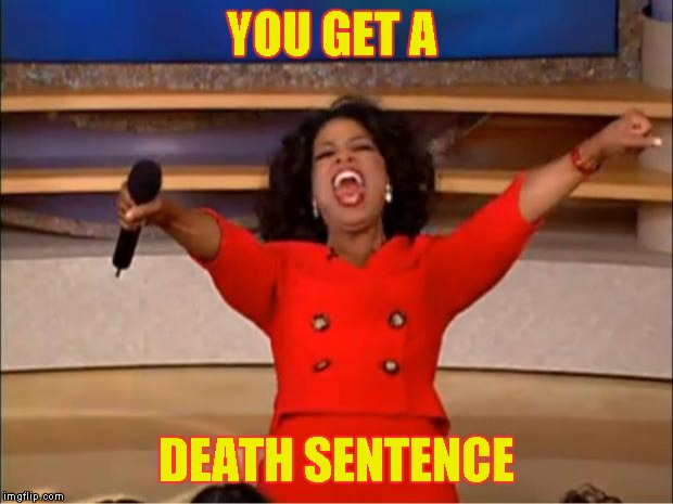 Oprah You Get A Meme | YOU GET A DEATH SENTENCE | image tagged in memes,oprah you get a | made w/ Imgflip meme maker