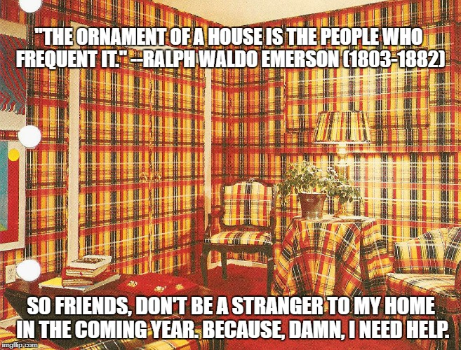 """THE ORNAMENT OF A HOUSE IS THE PEOPLE WHO FREQUENT IT."" --RALPH WALDO EMERSON (1803-1882) SO FRIENDS, DON'T BE A STRANGER TO MY HOME IN THE 