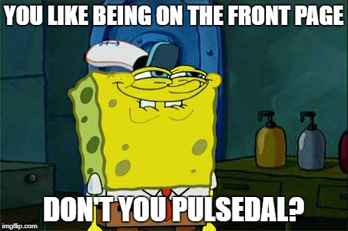 Dont You Squidward Meme | YOU LIKE BEING ON THE FRONT PAGE DON'T YOU PULSEDAL? | image tagged in memes,dont you squidward | made w/ Imgflip meme maker