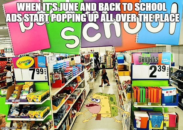 Back to School Primitive Sponge! | WHEN IT'S JUNE AND BACK TO SCHOOL ADS START POPPING UP ALL OVER THE PLACE | image tagged in primitive sponge,back to school | made w/ Imgflip meme maker