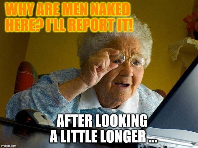 Grandma Finds The Internet Meme | WHY ARE MEN NAKED HERE? I'LL REPORT IT! AFTER LOOKING A LITTLE LONGER ... | image tagged in memes,grandma finds the internet | made w/ Imgflip meme maker