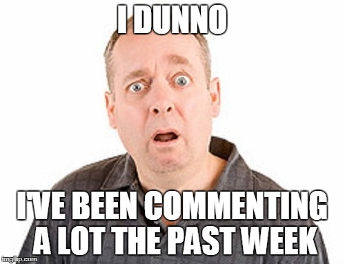 I DUNNO I'VE BEEN COMMENTING A LOT THE PAST WEEK | made w/ Imgflip meme maker