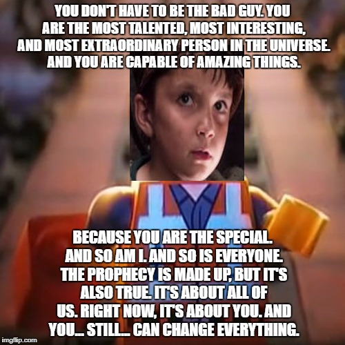 Broom-Kid is the Special | YOU DON'T HAVE TO BE THE BAD GUY. YOU ARE THE MOST TALENTED, MOST INTERESTING, AND MOST EXTRAORDINARY PERSON IN THE UNIVERSE. AND YOU ARE CA | image tagged in star wars,broom-kid,the lego movie,the special,the last jedi | made w/ Imgflip meme maker