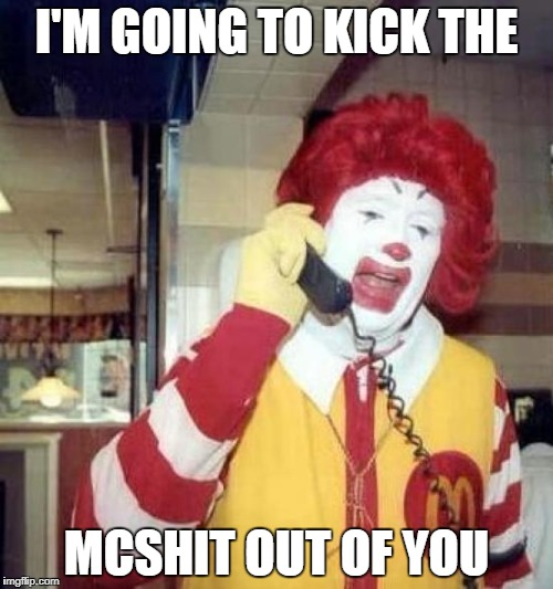 ronald mcdonalds call | I'M GOING TO KICK THE MCSHIT OUT OF YOU | image tagged in ronald mcdonalds call | made w/ Imgflip meme maker