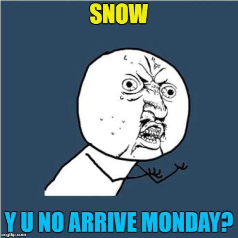 Snow has arrived four days after Christmas... :( | SNOW Y U NO ARRIVE MONDAY? | image tagged in y u no,memes,weather,white christmas,snow | made w/ Imgflip meme maker