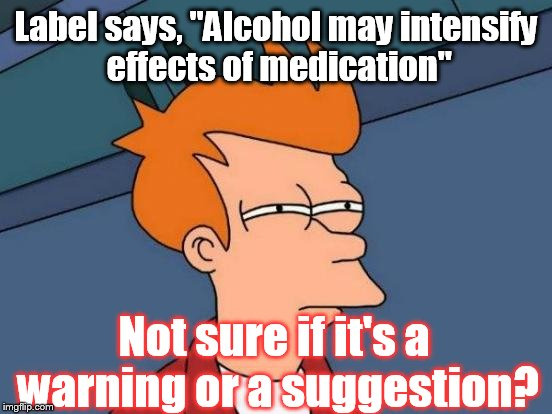 "Oh well, down the hatch & bottoms up! | Label says, ""Alcohol may intensify effects of medication"" Not sure if it's a warning or a suggestion? 