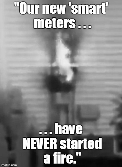 """Our new 'smart' meters . . . . . . have NEVER started a fire."" 